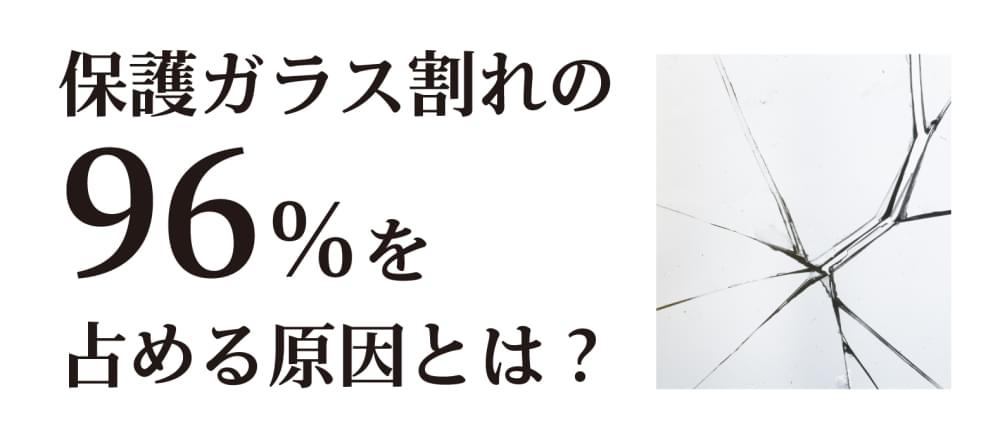 保護ガラス割れの96%を占める原因とは?