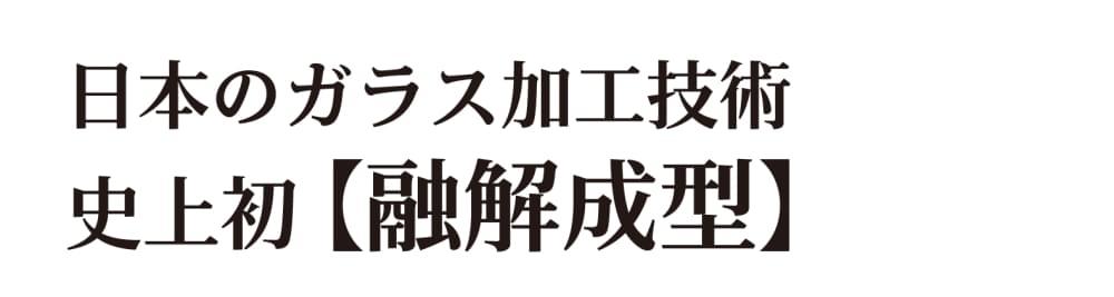 日本のガラス加工技術・史上初 【融解成型】